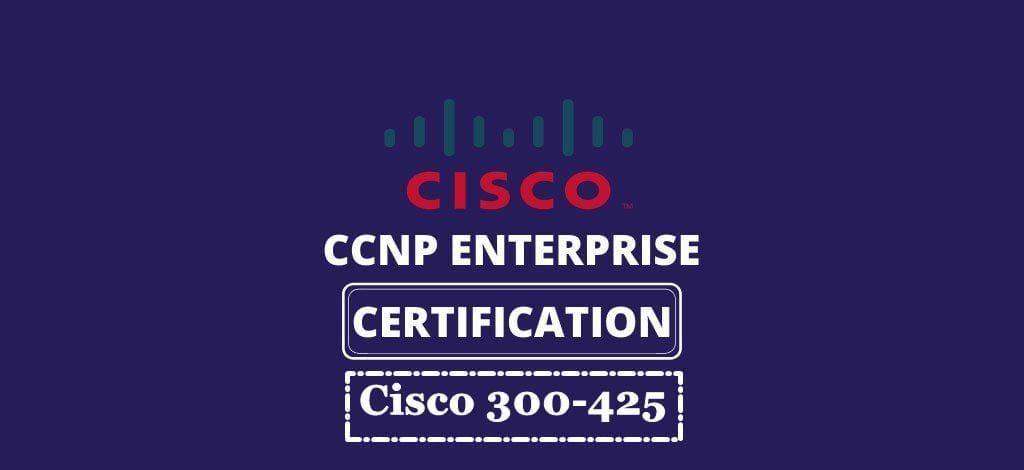 7 Easy Steps to Apply for Cisco 300 425 Exam after Thorough Preparation with Practice Tests